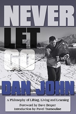 Never Let Go: A Philosophy of Lifting, Living and Learning Dan John
