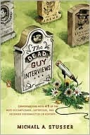 The Dead Guy Interviews: Conversations with 45 of the Most Accomplished, Notorious, and Deceased Personalities in History Michael A. Stusser