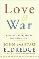 Love And War: Finding The Marriage Youve Dreamed Of  by  John Eldredge