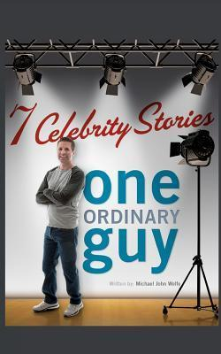 Seven Celebrity Stories, One Ordinary Guy  by  Michael-John Wolfe