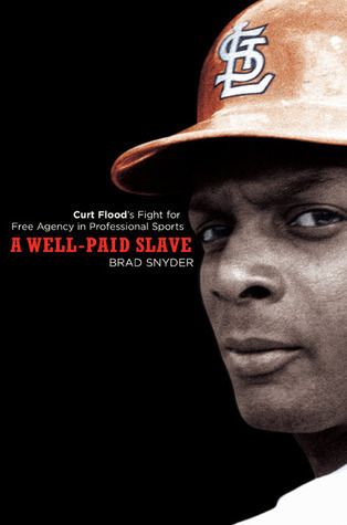 A Well-Paid Slave: Curt Floods Fight for Free Agency in Professional Sports  by  Brad   Snyder
