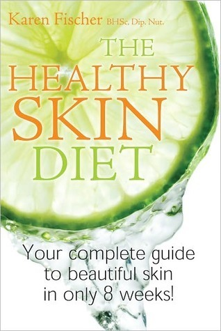 The Healthy Skin Diet: Your Complete Guide To Beautiful Skin In Only 8 Weeks!  by  Karen Fischer
