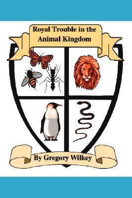 Royal Trouble in the Animal Kingdom Gregory Wilkey