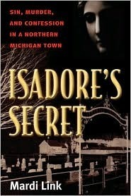 Isadores Secret: Sin, Murder, and Confession in a Northern Michigan Town Mardi Jo Link
