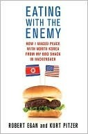 Eating with the Enemy: How I Waged Peace with North Korea from My BBQ Shack in Hackensack Robert Egan