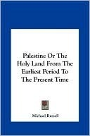 Palestine Or The Holy Land From The Earliest Period To The Present Time Michael Russell