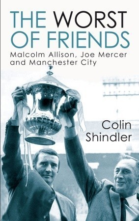 The Worst of Friends: Malcolm Allison, Joe Mercer and Manchester City  by  Colin Shindler