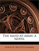 The Maid-at-Arms: a Novel  by  Robert W. Chambers