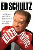Killer Politics: How Big Money and Bad Politics Are Destroying the Great American Middle Class  by  Ed Schultz