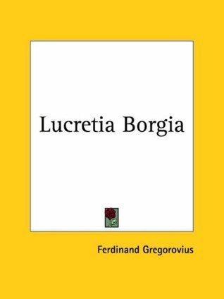 Lucretia Borgia: According to Original Documents and Correspondence of Her Day Ferdinand Gregorovius