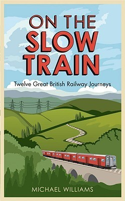 On the Slow Train: Twelve Great British Railway Journeys Michael Williams