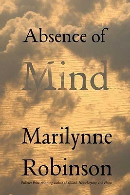 Absence Of Mind: The Dispelling Of Inwardness From The Modern Myth Of The Self Marilynne Robinson