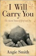 I Will Carry You: The Sacred Dance of Grief and Joy  by  Angie  Smith