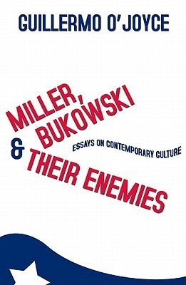 Miller, Bukowski and Their Enemies: Essays on Contemporary Culture  by  Guillermo OJoyce