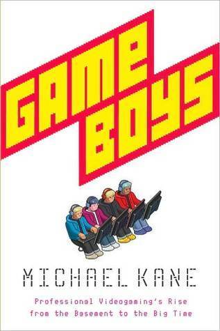 Game Boys: Professional Videogamings Rise from the Basement to the Big Time Michael Kane