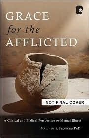 Grace for the Afflicted: A Clinical and Biblical Perspective on Mental Illness Matthew S. Stanford