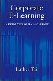 Corporate E-Learning: An Inside View of IBMs Solutions  by  Luther Tai