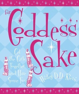 For Goddess Sake: Get the Girls Together and Have Some Fun Hailey D.D. Klein
