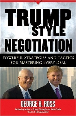 Trump-Style Negotiation: Powerful Strategies and Tactics for Mastering Every Deal  by  George H. Ross