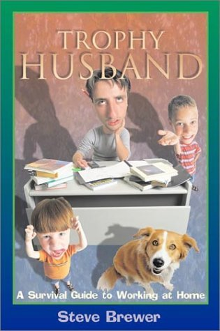 Trophy Husband: A Survival Guide to Working at Home  by  Steve Brewer