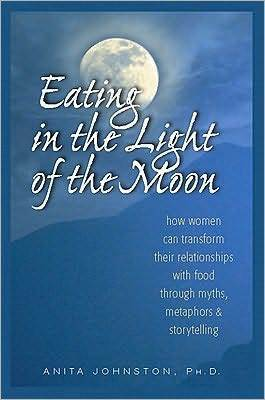 Eating in the Light of the Moon: How Women Can Transform Their Relationship with Food Through Myths, Metaphors, and Storytelling  by  Anita A. Johnston