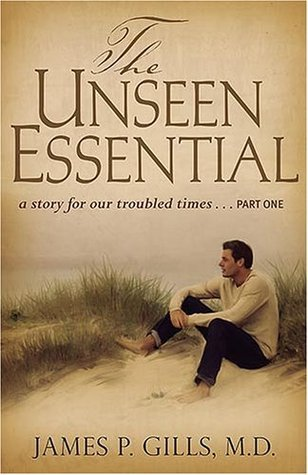 The Unseen Essential: A Story For Our Troubled Times James P. Gills