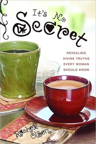 Its No Secret: Revealing Divine Truths Every Woman Should Know  by  Rachel Olsen