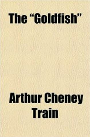 The Goldfish: Being the Confessions of a Successful Man  by  Arthur Cheney Train