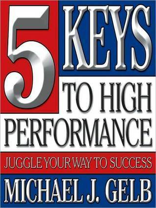 Five Keys to High Performance: Juggle Your Way to Success Michael J. Gelb