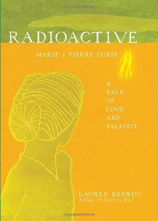 Radioactive: Marie and Pierre Curie Lauren Redniss