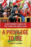 A Privilege to Die: Inside Hezbollahs Legions and Their Endless War Against Israel Thanassis Cambanis
