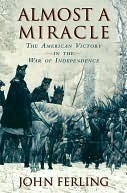 Almost A Miracle: The American Victory in the War of Independence John Ferling