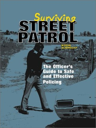 Surviving Street Patrol: The Officers Guide to Safe and Effective Policing Steve Albrecht