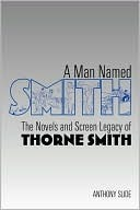 A Man Named Smith: The Novels and Screen Legacy of Thorne Smith Anthony Slide