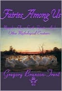 Fairies Among Us Nymphs, Elves, Earth Spirits, And Other Mythological Creatures  by  Gregory Branson-Trent