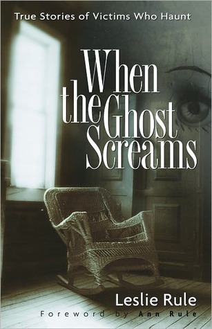 When the Ghost Screams: True Stories of Victims Who Haunt  by  Leslie Rule
