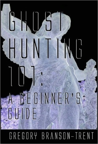 Ghost Hunting 101 A Guide For Beginners Gregory Branson-Trent