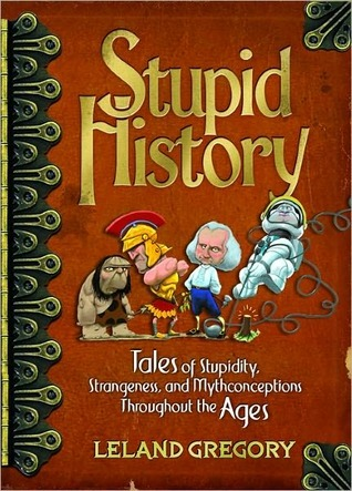 Stupid History: Tales of Stupidity, Strangeness, and Mythconceptions Throughout the Ages  by  Leland Gregory