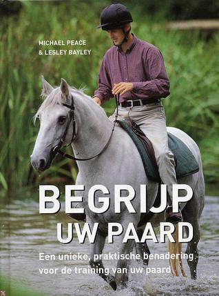 Begrijp uw paard Een unieke, praktische benadering voor de training van uw paard  by  Michael Peace