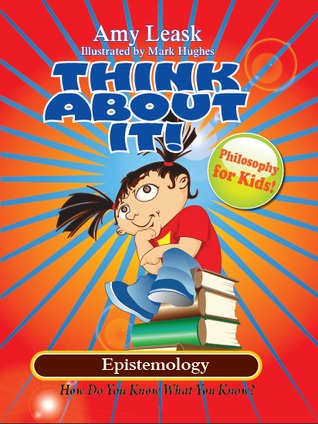Epistemology:How Do You Know What You Know? (ThinkAboutIt!:Philosophy For Kids)  by  Amy Leask