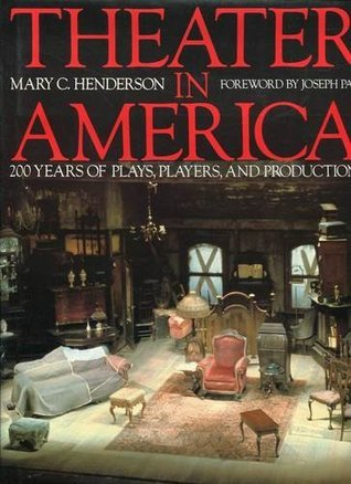 Theater in America: 200 Years of Plays, Players, and Productions  by  Mary C. Henderson