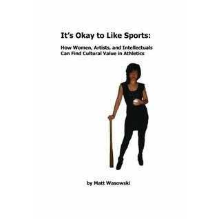 It s Okay To Like Sports: How Women, Intellectuals, and Artists Can Find Cultural Value in Athletics  by  Matt Wasowski