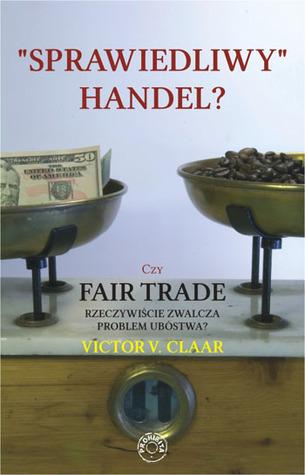 Sprawiedliwy handel? Czy Fair Trade rzeczywiscie zwalcza problem ubostwa? Victor V. Claar