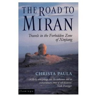 The Road to Miran: Travels in the Forbidden Zone of Xinjiang  by  Christa Paula