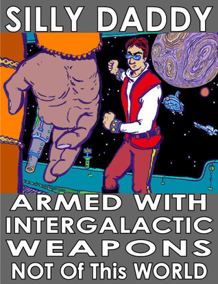 Armed with Intergalactic Weapons Not Of This World: An autobiographical science fiction voyage of Silly Daddy  by  Joe Chiappetta
