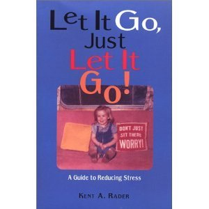Let It Go, Just Let It Go! A Guide to Reducing Stress  by  Kent A. Rader