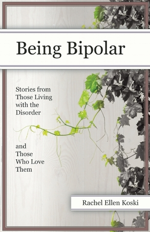 Being Bipolar: Stories from Those Living with the Disorder and Those Who Love Them Rachel Ellen Koski