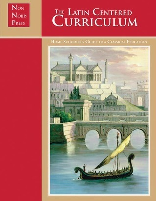The Latin-Centered Curriculum: A Homeschoolers Guide to a Classical Education  by  Andrew A. Campbell