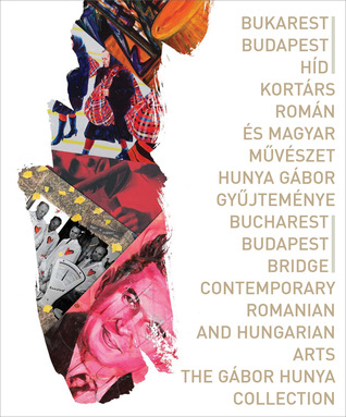 Bucharest-Budapest Bridge/Contemporary Romanian and Hungarian Arts: The Gábor Hunya Collection Gabor Ebli