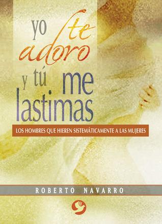 Yo te adoro y tú me lastimas: Los hombres que hieren sistemáticamente a las mujeres  by  Roberto Navarro